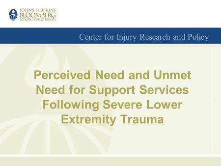 Center for Injury Research and Policy Perceived Need and Unmet Need for Support Services Following Severe Lower Extremity Trauma.
