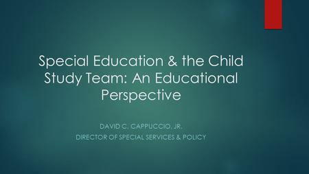 Special Education & the Child Study Team: An Educational Perspective DAVID C. CAPPUCCIO, JR. DIRECTOR OF SPECIAL SERVICES & POLICY.