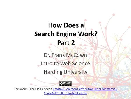 How Does a Search Engine Work? Part 2 Dr. Frank McCown Intro to Web Science Harding University This work is licensed under a Creative Commons Attribution-NonCommercial-