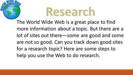 The World Wide Web is a great place to find more information about a topic. But there are a lot of sites out there—some are good and some are not so good.