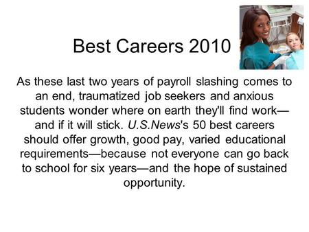 Best Careers 2010 As these last two years of payroll slashing comes to an end, traumatized job seekers and anxious students wonder where on earth they'll.