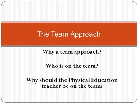 Why a team approach? Who is on the team? Why should the Physical Education teacher be on the team ? The Team Approach.