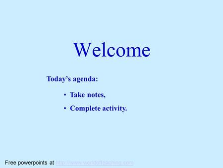 Welcome Today's agenda: Take notes, Complete activity. Free powerpoints at