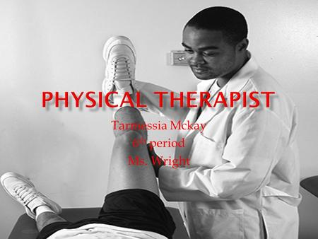 Tarmessia Mckay 6 th period Ms. Wright JOB DESCRIPTIONSKILLS REQUIRED TThey are healthcare professionals who diagnose and treat individuals of all.