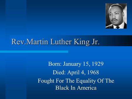 Rev.Martin Luther King Jr. Born: January 15, 1929 Died: April 4, 1968 Fought For The Equality Of The Black In America.