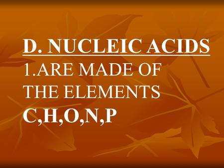 D. NUCLEIC ACIDS 1.ARE MADE OF THE ELEMENTS C,H,O,N,P.