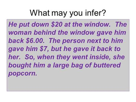 What may you infer? He put down $20 at the window. The woman behind the window gave him back $6.00. The person next to him gave him $7, but he gave it.