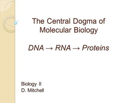 The Central Dogma of Molecular Biology DNA → RNA → Proteins Biology II D. Mitchell.