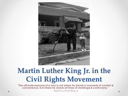"Martin Luther King Jr. in the Civil Rights Movement ""The ultimate measure of a man is not where he stands in moments of comfort & convenience, but where."