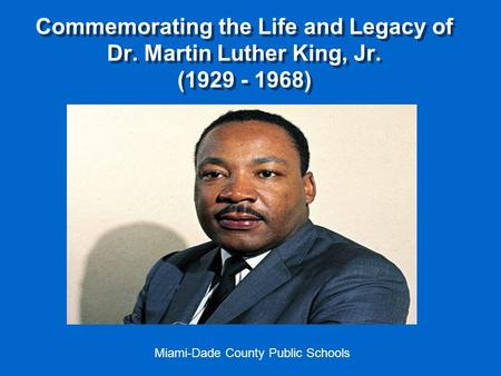 Commemorating the Life and Legacy of Dr. Martin Luther King, Jr. (1929 - 1968) Miami-Dade County Public Schools.