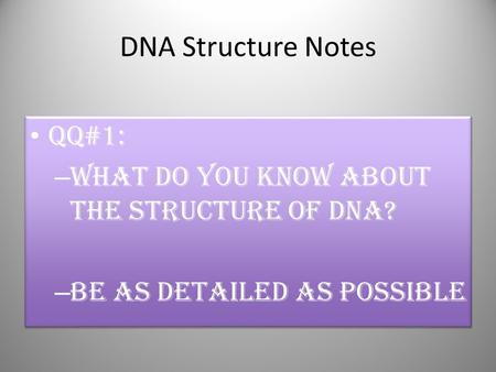 DNA Structure Notes QQ#1: What do you know about the structure of DNA?