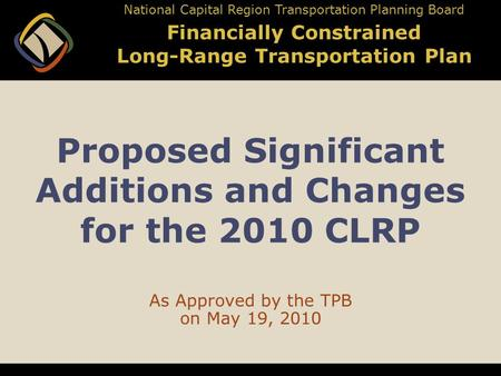 Proposed Significant Additions and Changes for the 2010 CLRP As Approved by the TPB on May 19, 2010 National Capital Region Transportation Planning Board.