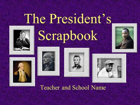 The President's Scrapbook Teacher and School Name.