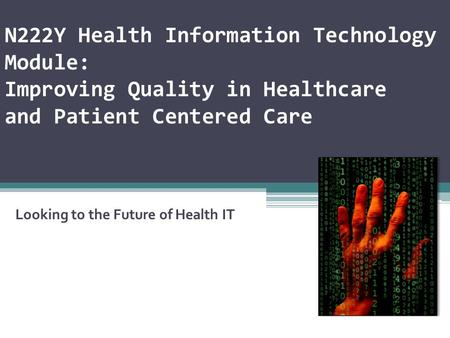 N222Y Health Information Technology Module: Improving Quality in Healthcare and Patient Centered Care Looking to the Future of Health IT.