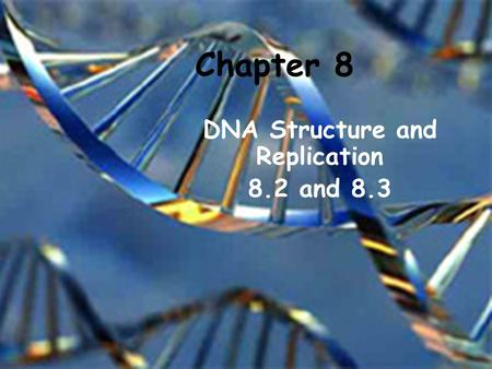 Chapter 8 DNA Structure and Replication 8.2 and 8.3.