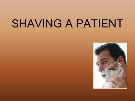 SHAVING A PATIENT. Equipment Disposable gloves Electric razor or safety razor Shaving lather or pre-shave lotion for electric razor Basin of water (105.