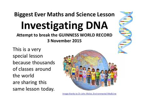 Biggest Ever Maths and Science Lesson Investigating DNA Attempt to break the GUINNESS WORLD RECORD 3 November 2015 This is a very special lesson because.