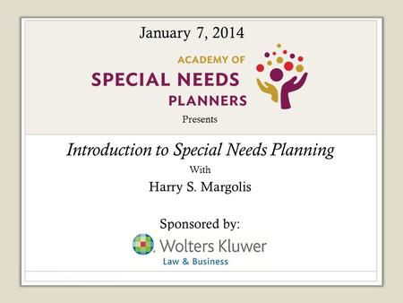 Presents Introduction to Special Needs Planning With Harry S. Margolis Sponsored by: January 7, 2014.