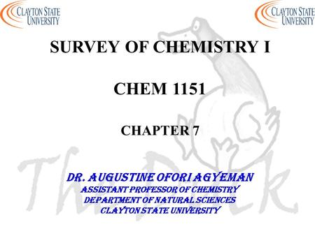 SURVEY OF CHEMISTRY I CHEM 1151 CHAPTER 7 DR. AUGUSTINE OFORI AGYEMAN Assistant professor of chemistry Department of natural sciences Clayton state university.