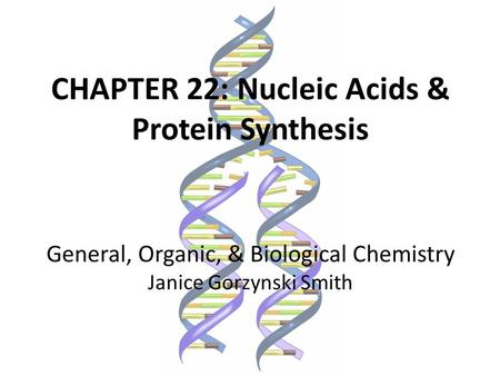 CHAPTER 22: Nucleic Acids & Protein Synthesis General, Organic, & Biological Chemistry Janice Gorzynski Smith.