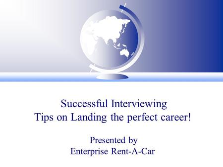 Successful Interviewing Tips on Landing the perfect career! Presented by Enterprise Rent-A-Car.