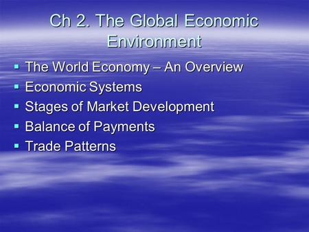 Ch 2. The Global Economic Environment  The World Economy – An Overview  Economic Systems  Stages of Market Development  Balance of Payments  Trade.