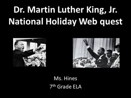 Dr. Martin Luther King, Jr. National Holiday Web quest Ms. Hines 7 th Grade ELA.