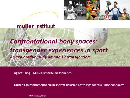 © Mulier Instituut, Utrecht Confrontational body spaces: transgender experiences in sport An explorative study among 12 transgenders Agnes Elling – Mulier.