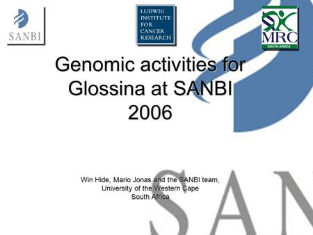 Genomic activities for Glossina at SANBI 2006 Win Hide, Mario Jonas and the SANBI team, University of the Western Cape South Africa.