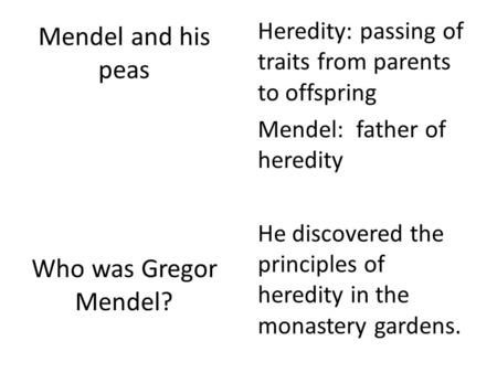 Mendel and his peas Who was Gregor Mendel? Heredity: passing of traits from parents to offspring Mendel: father of heredity He discovered the principles.