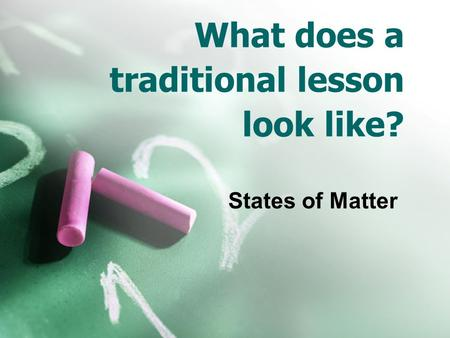 What does a traditional lesson look like? States of Matter.