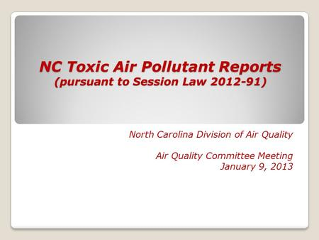 NC Toxic Air Pollutant Reports (pursuant to Session Law 2012-91) North Carolina Division of Air Quality Air Quality Committee Meeting January 9, 2013.