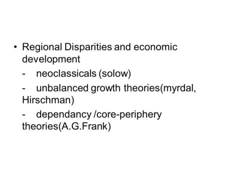 Regional Disparities and economic development -neoclassicals (solow) -unbalanced growth theories(myrdal, Hirschman) -dependancy /core-periphery theories(A.G.Frank)
