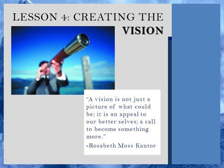 "VISION LESSON 4: CREATING THE VISION ""A vision is not just a picture of what could be; it is an appeal to our better selves; a call to become something."