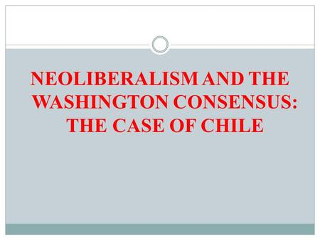 NEOLIBERALISM AND THE WASHINGTON CONSENSUS: THE CASE OF CHILE.
