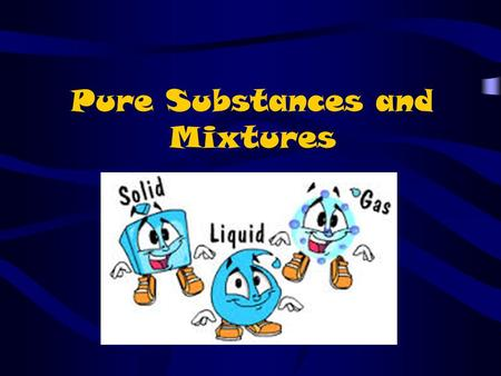 Pure Substances and Mixtures. Matter is anything that takes up space and has mass. The main states of matter are Solids, Liquids and Gases.