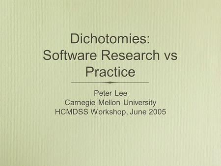 Dichotomies: Software Research vs Practice Peter Lee Carnegie Mellon University HCMDSS Workshop, June 2005 Peter Lee Carnegie Mellon University HCMDSS.