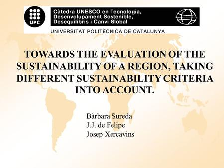 TOWARDS THE EVALUATION OF THE SUSTAINABILITY OF A REGION, TAKING DIFFERENT SUSTAINABILITY CRITERIA INTO ACCOUNT. Bàrbara Sureda J.J. de Felipe Josep Xercavins.