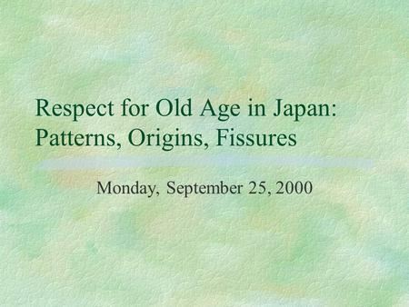 Respect for Old Age in Japan: Patterns, Origins, Fissures Monday, September 25, 2000.