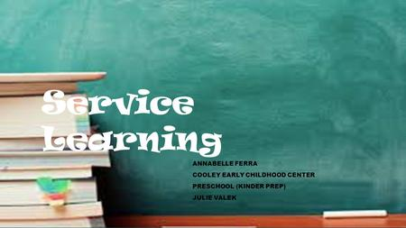 Service Learning ANNABELLE FERRA COOLEY EARLY CHILDHOOD CENTER PRESCHOOL (KINDER PREP) JULIE VALEK.