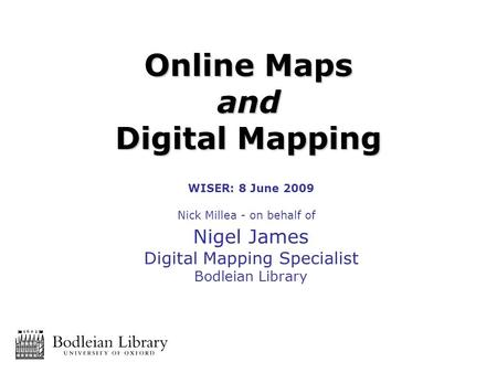 WISER: 8 June 2009 Nick Millea - on behalf of Nigel James Digital Mapping Specialist Bodleian Library Online Maps and Digital Mapping.