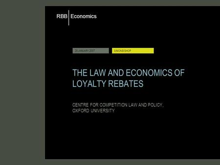 Economics RBB 26 JANUARY 2007SIMON BISHOP THE LAW AND ECONOMICS OF LOYALTY REBATES CENTRE FOR COMPETITION LAW AND POLICY, OXFORD UNIVERSITY.
