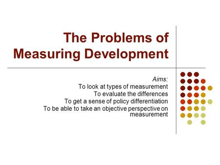 The Problems of Measuring Development Aims: To look at types of measurement To evaluate the differences To get a sense of policy differentiation To be.
