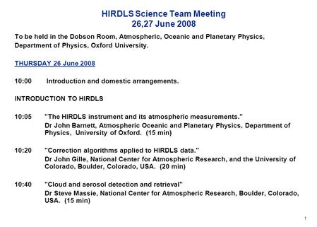 1 HIRDLS Science Team Meeting 26,27 June 2008 To be held in the Dobson Room, Atmospheric, Oceanic and Planetary Physics, Department of Physics, Oxford.
