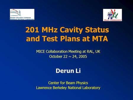 201 MHz Cavity Status and Test Plans at MTA MICE Collaboration Meeting at RAL, UK October 22 ~ 24, 2005 Derun Li Center for Beam Physics Lawrence Berkeley.