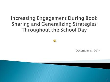 December 8, 2014 1  What is Book Sharing?  How do we Increase Engagement?  Example of Joint Attention During Book Sharing  Generalizing Targeted.