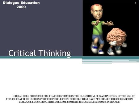Critical Thinking Dialogue Education 2009 THIS CD HAS BEEN PRODUCED FOR TEACHERS TO USE IN THE CLASSROOM. IT IS A CONDITION OF THE USE OF THIS CD THAT.