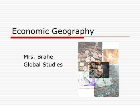 Economic Geography Mrs. Brahe Global Studies. Objectives  At the end of this lesson, you will be able to: Identify the four basic types of economic activity.