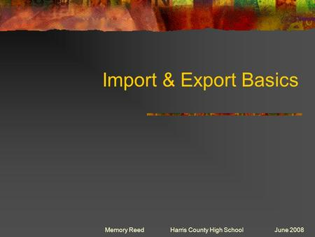 Import & Export Basics Memory Reed Harris County High School June 2008.