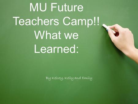 MU Future Teachers Camp!! What we Learned: By Kelsey, Kelly and Emily.